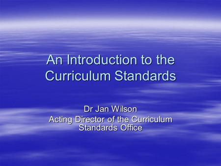 An Introduction to the Curriculum Standards Dr Jan Wilson Acting Director of the Curriculum Standards Office.