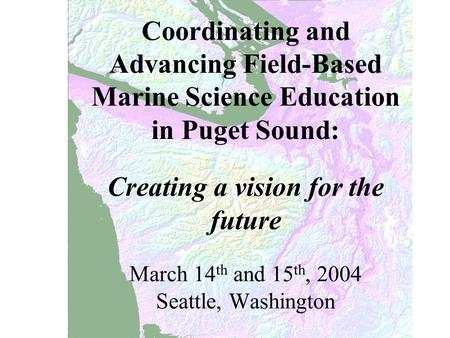 Coordinating and Advancing Field-Based Marine Science Education in Puget Sound: Creating a vision for the future March 14 th and 15 th, 2004 Seattle, Washington.