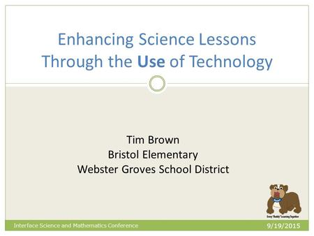 Enhancing Science Lessons Through the Use of Technology 9/19/2015 Interface Science and Mathematics Conference Tim Brown Bristol Elementary Webster Groves.