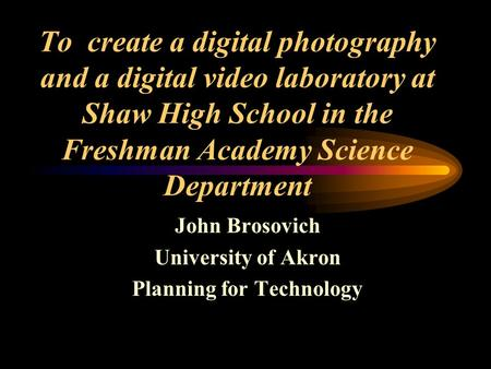 To create a digital photography and a digital video laboratory at Shaw High School in the Freshman Academy Science Department John Brosovich University.