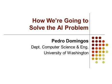 How We're Going to Solve the AI Problem Pedro Domingos Dept. Computer Science & Eng. University of Washington.