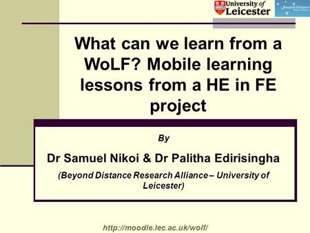 What can we learn from a WoLF? Mobile learning lessons from a HE in FE project By Dr Samuel Nikoi & Dr Palitha Edirisingha (Beyond Distance Research Alliance.