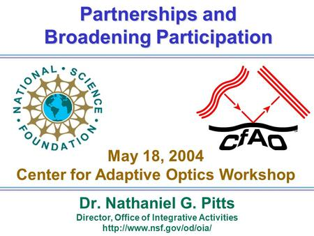 Partnerships and Broadening Participation Dr. Nathaniel G. Pitts Director, Office of Integrative Activities  May 18, 2004 Center.