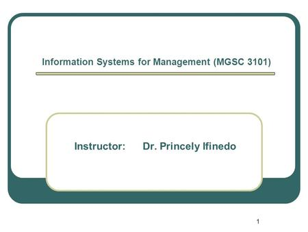 1 Information Systems for Management (MGSC 3101) Instructor: Dr. Princely Ifinedo.
