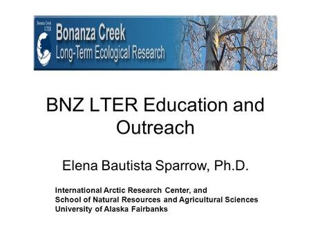 BNZ LTER Education and Outreach Elena Bautista Sparrow, Ph.D. International Arctic Research Center, and School of Natural Resources and Agricultural Sciences.