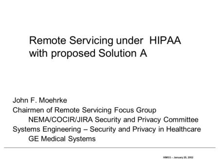 HIMSS – January 28, 2002 Remote Servicing under HIPAA with proposed Solution A John F. Moehrke Chairmen of Remote Servicing Focus Group NEMA/COCIR/JIRA.