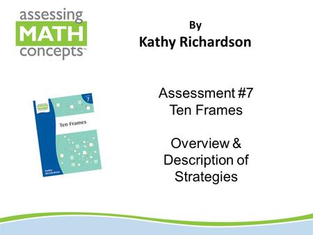By Kathy Richardson Assessment #7 Ten Frames Overview & Description of Strategies.