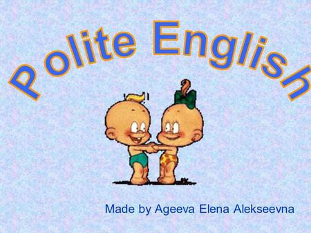 Made by Ageeva Elena Alekseevna. Do you want to speak English politely?