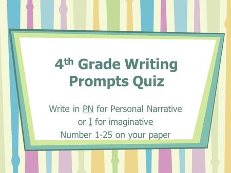 4 th Grade Writing Prompts Quiz Write in PN for Personal Narrative or I for imaginative Number 1-25 on your paper.