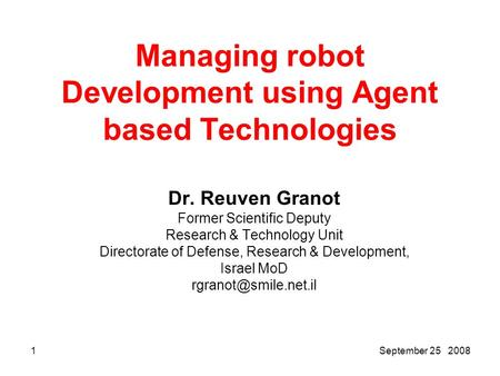 2008 25 September1 Managing robot Development using Agent based Technologies Dr. Reuven Granot Former Scientific Deputy Research & Technology Unit Directorate.