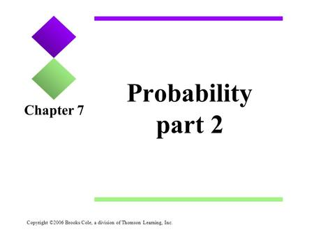 Copyright ©2006 Brooks/Cole, a division of Thomson Learning, Inc. Probability part 2 Chapter 7.