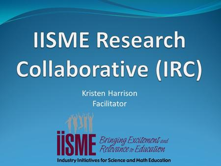 Kristen Harrison Facilitator. The IRC The IISME Research Collaborative is a group of teachers working together to increase the amount and rigor of research-