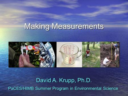 Making Measurements David A. Krupp, Ph.D. PaCES/HIMB Summer Program in Environmental Science.
