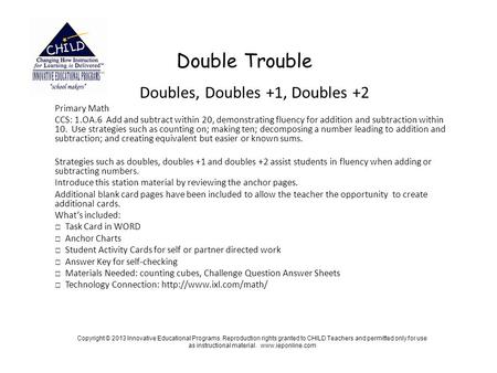 Double Trouble Doubles, Doubles +1, Doubles +2 Primary Math CCS: 1.OA.6 Add and subtract within 20, demonstrating fluency for addition and subtraction.