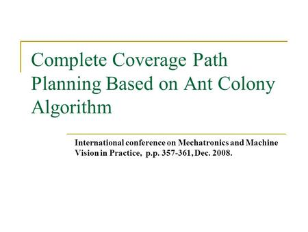 Complete Coverage Path Planning Based on Ant Colony Algorithm International conference on Mechatronics and Machine Vision in Practice, p.p. 357-361, Dec.