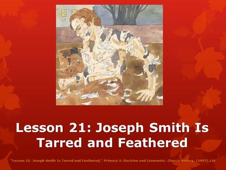 "Lesson 21: Joseph Smith Is Tarred and Feathered ""Lesson 21: Joseph Smith Is Tarred and Feathered,"" Primary 5: Doctrine and Covenants: Church History,"
