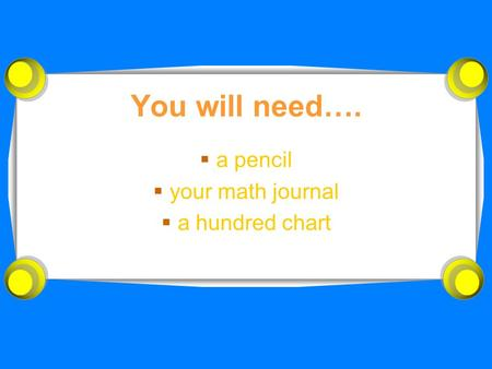 You will need….  a pencil  your math journal  a hundred chart.