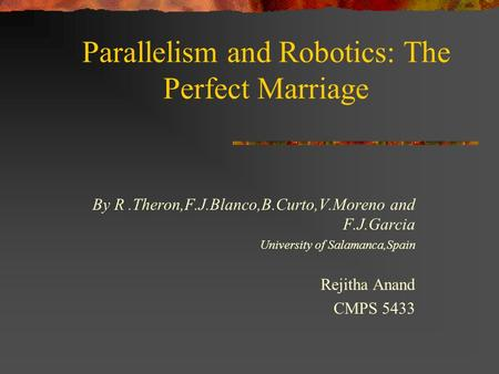Parallelism and Robotics: The Perfect Marriage By R.Theron,F.J.Blanco,B.Curto,V.Moreno and F.J.Garcia University of Salamanca,Spain Rejitha Anand CMPS.