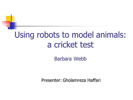 Using robots to model animals: a cricket test Barbara Webb Presenter: Gholamreza Haffari.
