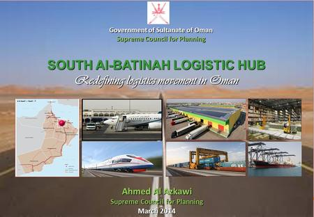 SUPREME COUNCIL FOR PLANNING SULTANATE OF OMAN SOUTH Al-BATINAH LOGISTIC HUB Redefining logistics movement in Oman Ahmed Al Azkawi Supreme Council for.