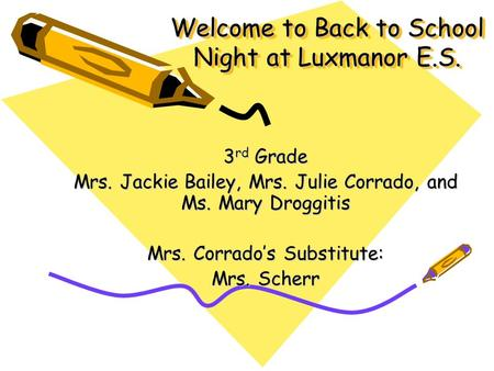 Welcome to Back to School Night at Luxmanor E.S. 3 rd Grade Mrs. Jackie Bailey, Mrs. Julie Corrado, and Ms. Mary Droggitis Mrs. Corrado's Substitute: Mrs.