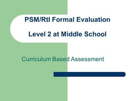 PSM/RtI Formal Evaluation Level 2 at Middle School Curriculum Based Assessment.