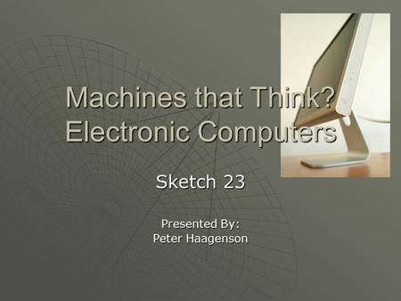 Machines that Think? Electronic Computers Sketch 23 Presented By: Peter Haagenson.