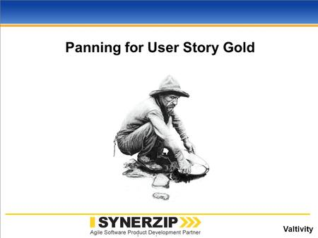 Valtivity www.synerzip.com Panning for User Story Gold.