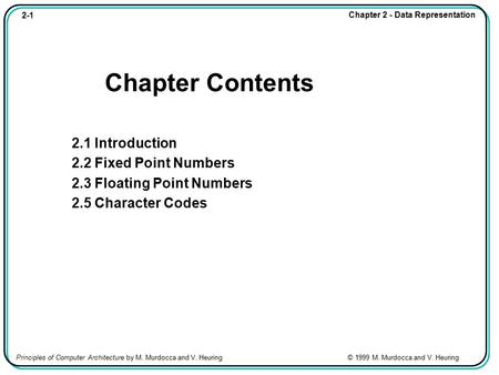 2-1 Chapter 2 - Data Representation Principles of Computer Architecture by M. Murdocca and V. Heuring © 1999 M. Murdocca and V. Heuring Chapter Contents.