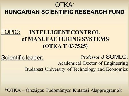 OTKA * HUNGARIAN SCIENTIFIC RESEARCH FUND <strong>INTELLIGENT</strong> CONTROL of <strong>MANUFACTURING</strong> SYSTEMS (OTKA T 037525) Professor J.SOMLO, Academical Doctor of Engineering.