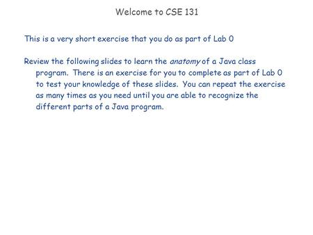Welcome to CSE 131 This is a very short exercise that you do as part of Lab 0 Review the following slides to learn the anatomy of a Java class program.