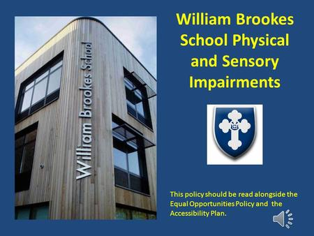 William Brookes School Physical and Sensory Impairments This policy should be read alongside the Equal Opportunities Policy and the Accessibility Plan.