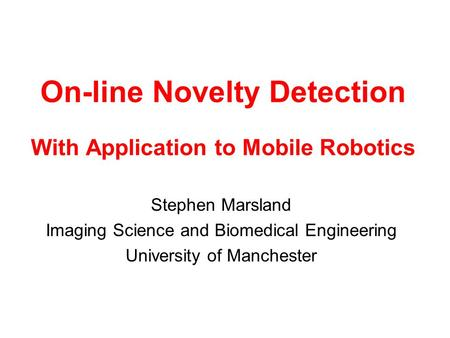 On-line Novelty Detection With Application to Mobile Robotics Stephen Marsland Imaging Science and Biomedical Engineering University of Manchester.