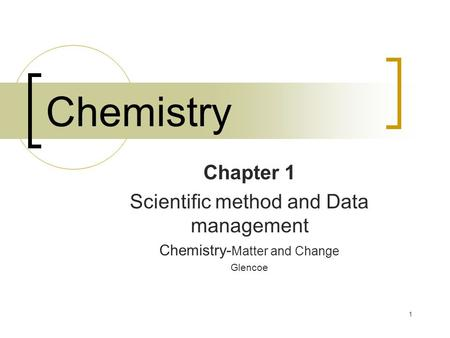 1 Chemistry Chapter 1 Scientific method and Data management Chemistry- Matter and Change Glencoe.