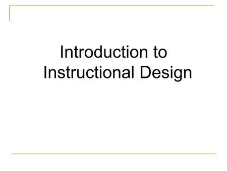 Introduction to Instructional Design. Instructional Design Instructional Design is a systematic and systemic process for the creation of educational resources.