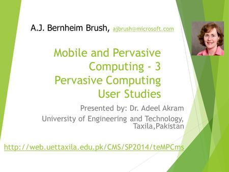 Mobile and Pervasive Computing - 3 Pervasive Computing User Studies Presented by: Dr. Adeel Akram University of Engineering and Technology, Taxila,Pakistan.