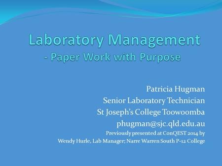 Patricia Hugman Senior Laboratory Technician St Joseph's College Toowoomba Previously presented at ConQEST 2014 by Wendy Hurle,
