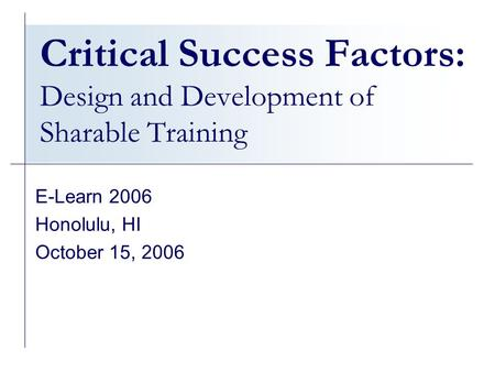 Critical Success Factors: Design and Development of Sharable Training E-Learn 2006 Honolulu, HI October 15, 2006.