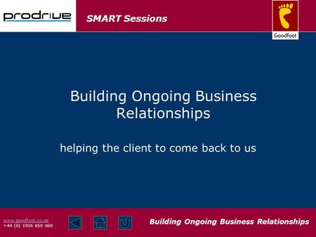 SMART Sessions Building Ongoing Business Relationships www.goodfoot.co.uk +44 (0) 1926 859 060 helping the client to come back to us Building Ongoing Business.