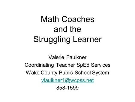 Math Coaches and the Struggling Learner Valerie Faulkner Coordinating Teacher SpEd Services Wake County Public School System 858-1599.