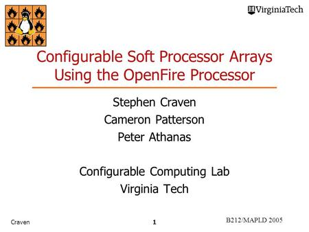 B212/MAPLD 2005 Craven1 Configurable Soft Processor Arrays Using the OpenFire Processor Stephen Craven Cameron Patterson Peter Athanas Configurable Computing.