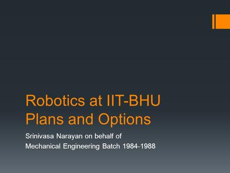 Robotics at IIT-BHU Plans and Options Srinivasa Narayan on behalf of Mechanical Engineering Batch 1984-1988.