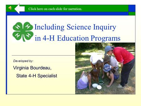 Including Science Inquiry in 4-H Education Programs Developed by: Virginia Bourdeau, State 4-H Specialist Click here on each slide for narration.