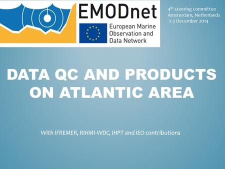 4 th steering committee Amsterdam, Netherlands 2-3 December 2014 DATA QC AND PRODUCTS ON ATLANTIC AREA With IFREMER, RIHMI-WDC, IHPT and IEO contributions.