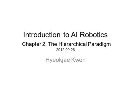 Introduction to AI Robotics Chapter 2. The Hierarchical Paradigm 2012.09.26 Hyeokjae Kwon.