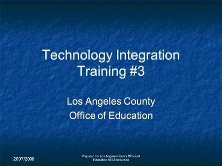2007/2008 Prepared for Los Angeles County Office of Education BTSA Induction Technology Integration Training #3 Los Angeles County Office of Education.