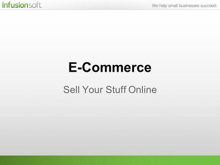 E-Commerce Sell Your Stuff Online. What We'll Be Talking About One of the most important parts of your business is collecting the cash, and Infusionsoft.