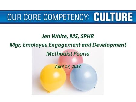 Jen White, MS, SPHR Mgr, Employee Engagement and Development Methodist Peoria April 17, 2012.