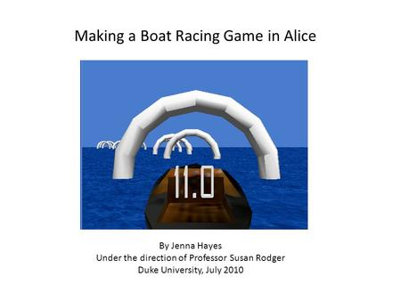 Making a Boat Racing Game in Alice By Jenna Hayes Under the direction of Professor Susan Rodger Duke University, July 2010.