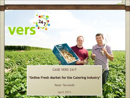 CASE VERS 24/7 'Online Fresh Market for the Catering industry' Peter Terwindt April 2013 CASE VERS 24/7 'Online Fresh Market for the Catering industry'